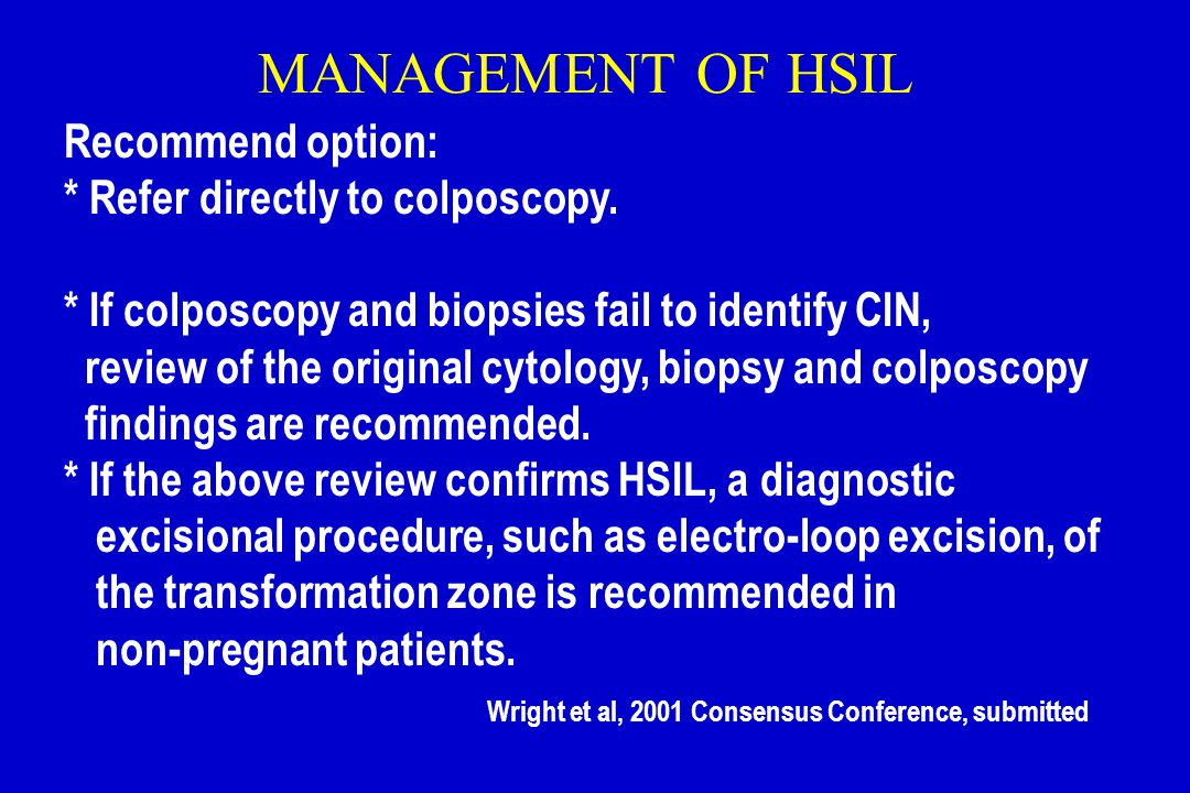 MANAGEMENT OF HSIL Recommend option: * Refer directly to colposcopy.