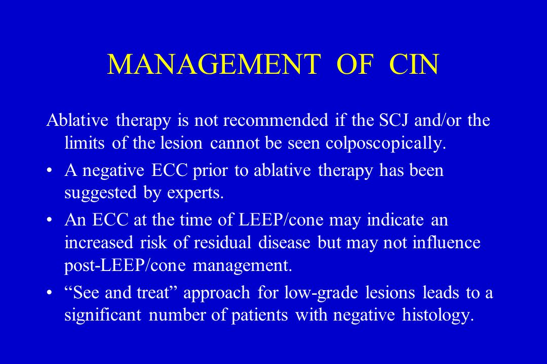 MANAGEMENT OF CIN Ablative therapy is not recommended if the SCJ and/or the limits of the lesion cannot be seen colposcopically.