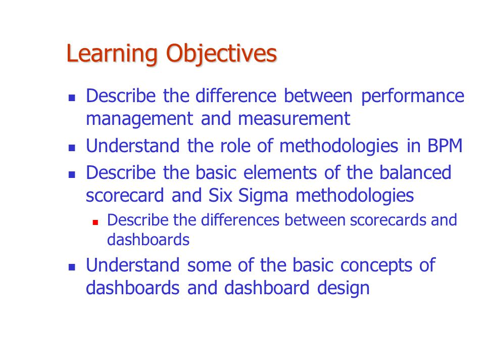 Learning Objectives Describe the difference between performance management and measurement. Understand the role of methodologies in BPM.