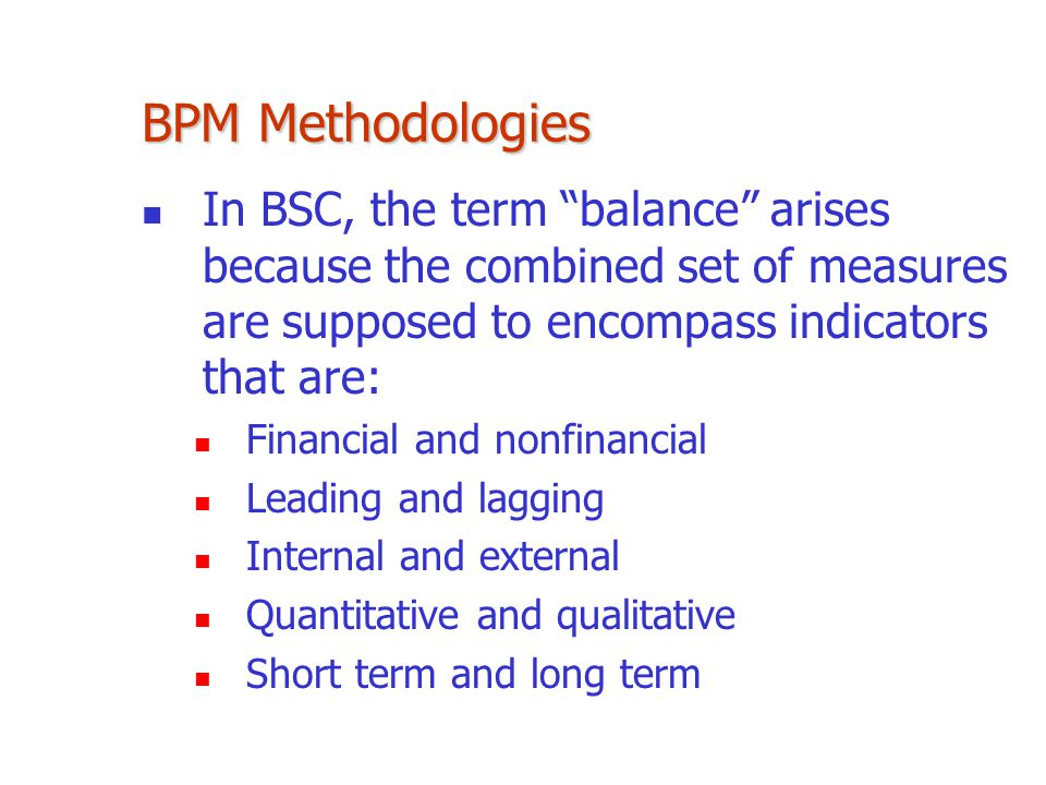 BPM Methodologies In BSC, the term balance arises because the combined set of measures are supposed to encompass indicators that are: