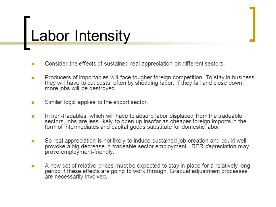 Labor Intensity Consider the effects of sustained real appreciation on different sectors.