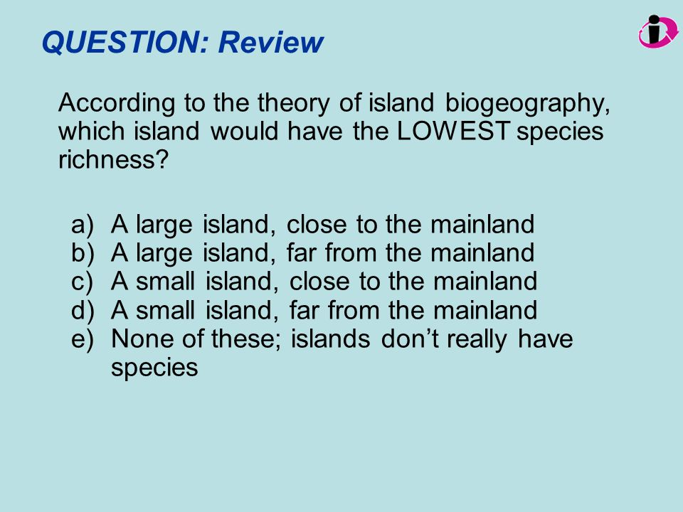 QUESTION: Review According to the theory of island biogeography, which island would have the LOWEST species richness