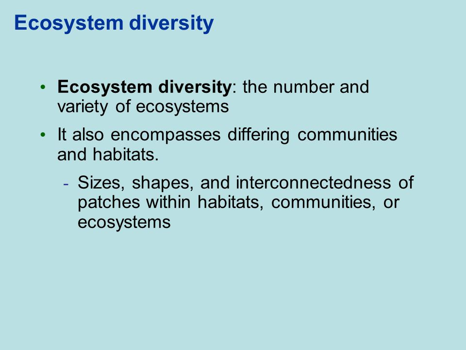 Ecosystem diversity Ecosystem diversity: the number and variety of ecosystems. It also encompasses differing communities and habitats.