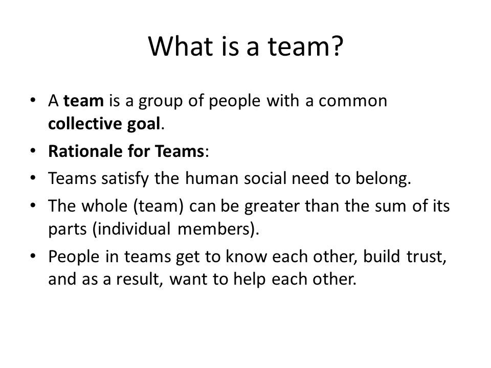 What is a team A team is a group of people with a common collective goal. Rationale for Teams: Teams satisfy the human social need to belong.