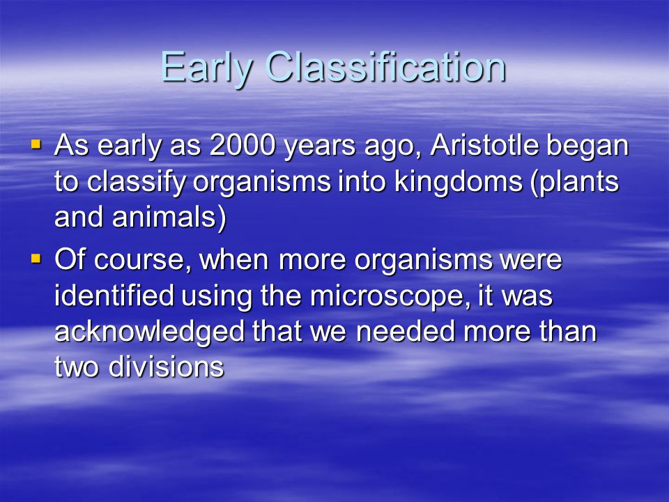Early Classification As early as 2000 years ago, Aristotle began to classify organisms into kingdoms (plants and animals)