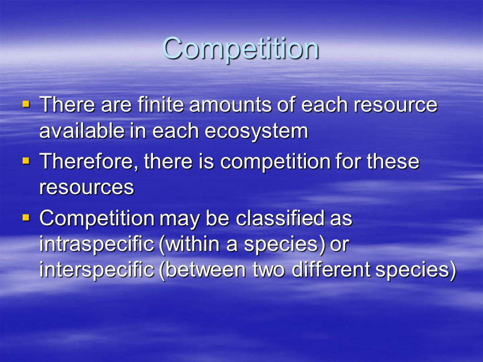 Competition There are finite amounts of each resource available in each ecosystem. Therefore, there is competition for these resources.