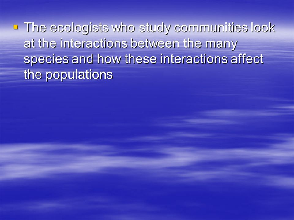 The ecologists who study communities look at the interactions between the many species and how these interactions affect the populations