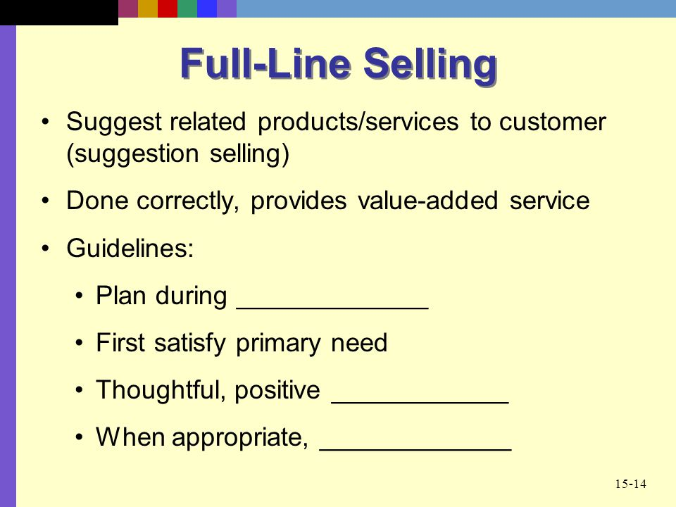Full-Line Selling Suggest related products/services to customer (suggestion selling) Done correctly, provides value-added service.