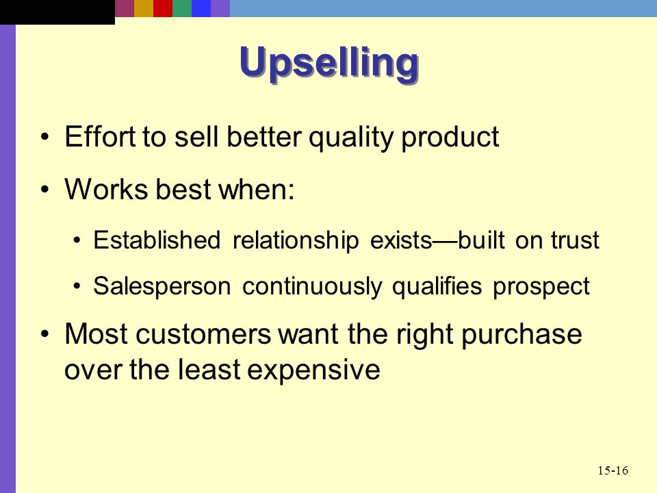 Upselling Effort to sell better quality product Works best when: