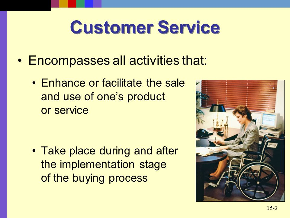 Customer Service Encompasses all activities that: