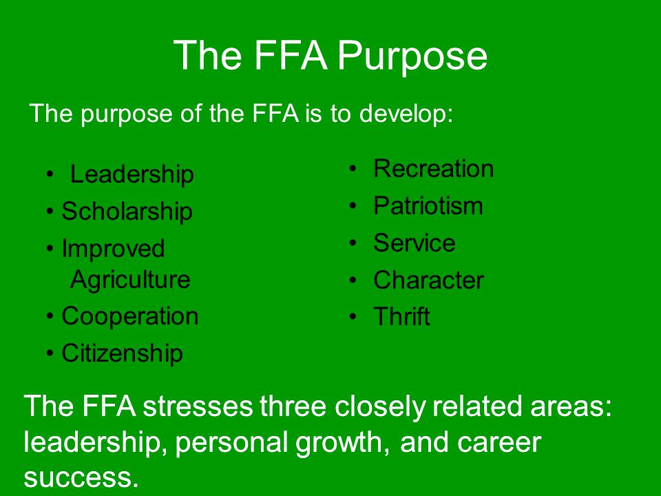 The FFA Purpose The purpose of the FFA is to develop: Recreation. Patriotism. Service. Character.