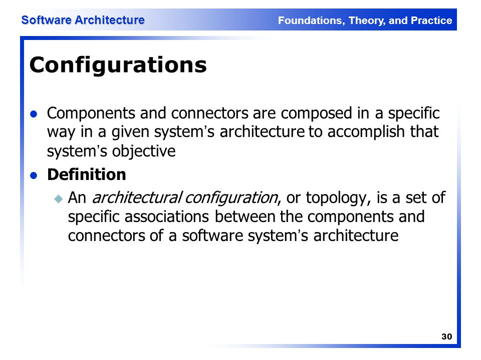 Configurations Components and connectors are composed in a specific way in a given system's architecture to accomplish that system's objective.