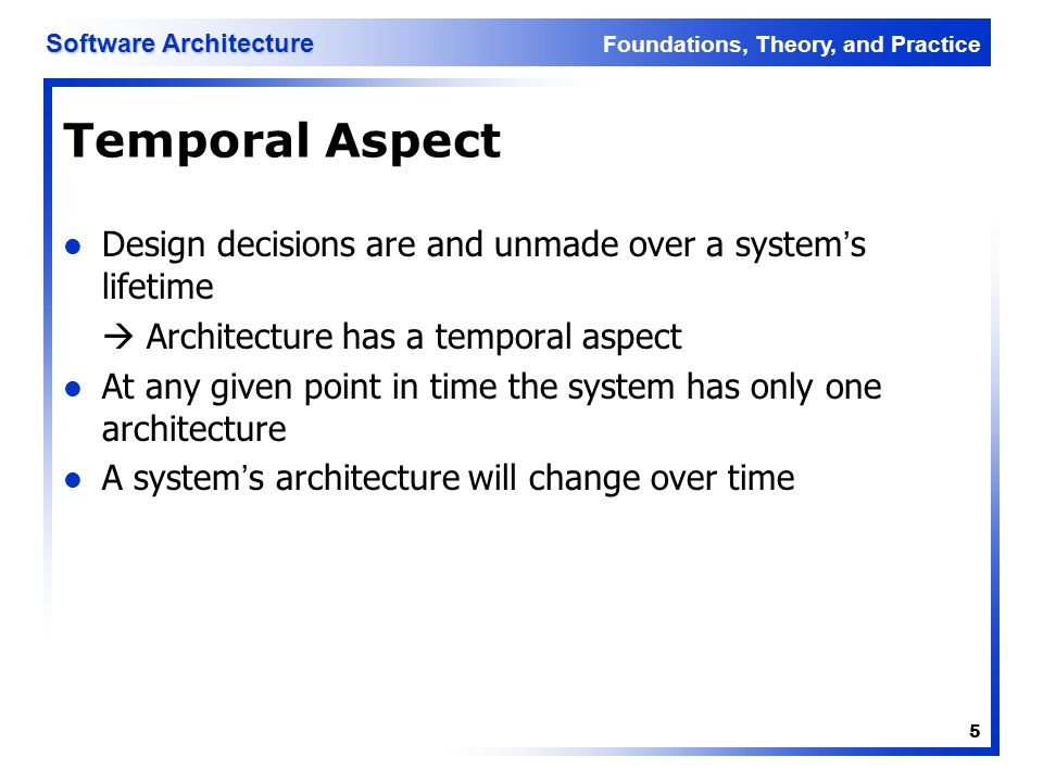 Temporal Aspect Design decisions are and unmade over a system's lifetime.  Architecture has a temporal aspect.