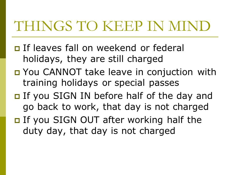 THINGS TO KEEP IN MIND If leaves fall on weekend or federal holidays, they are still charged.