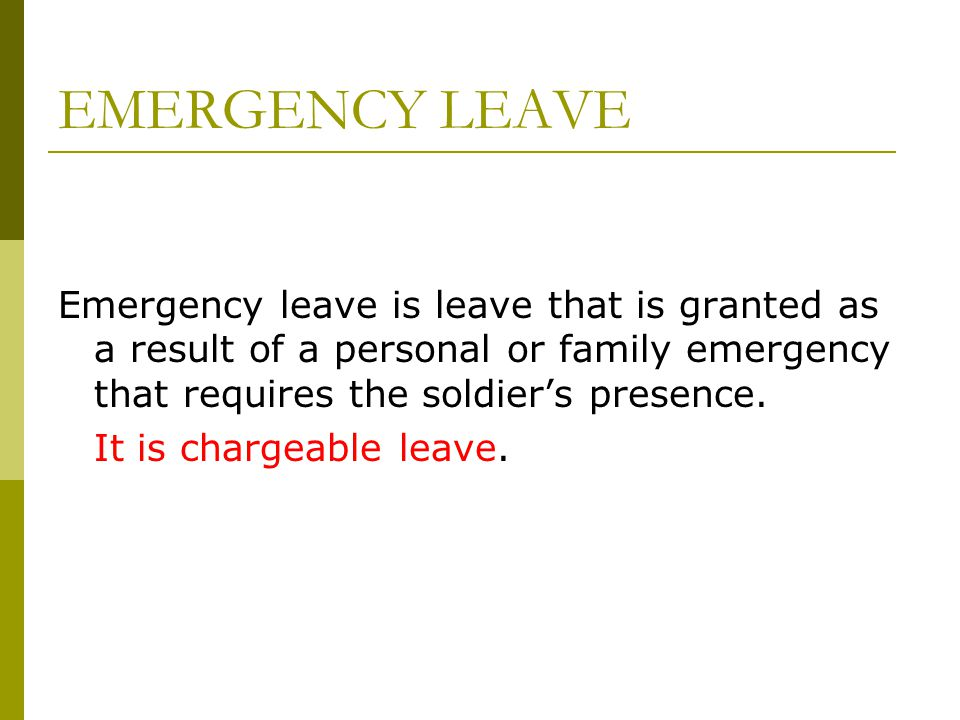 EMERGENCY LEAVE Emergency leave is leave that is granted as a result of a personal or family emergency that requires the soldier's presence.