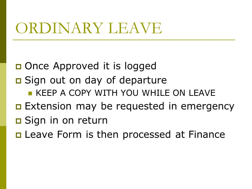 ORDINARY LEAVE Once Approved it is logged Sign out on day of departure