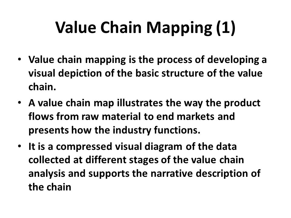 Value Chain Mapping (1) Value chain mapping is the process of developing a visual depiction of the basic structure of the value chain.
