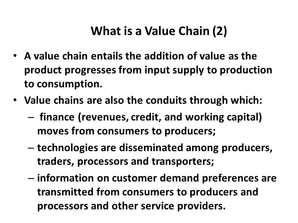 What is a Value Chain (2) A value chain entails the addition of value as the product progresses from input supply to production to consumption.