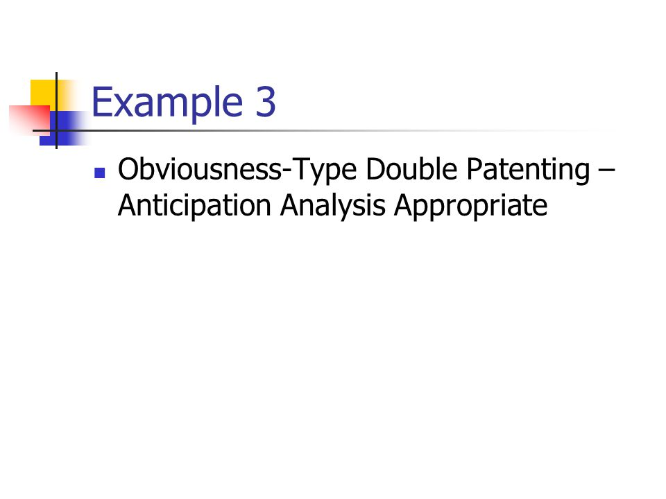 Example 3 Obviousness-Type Double Patenting – Anticipation Analysis Appropriate