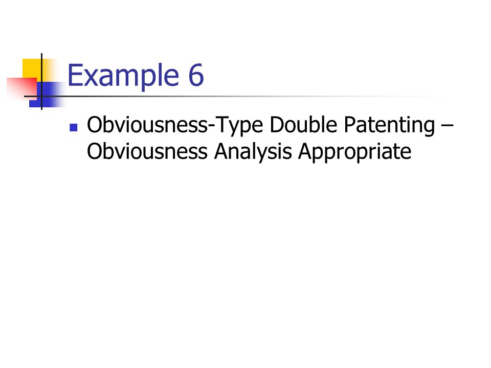 Example 6 Obviousness-Type Double Patenting – Obviousness Analysis Appropriate