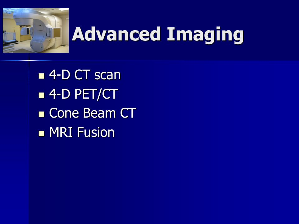 Advanced Imaging 4-D CT scan 4-D PET/CT Cone Beam CT MRI Fusion