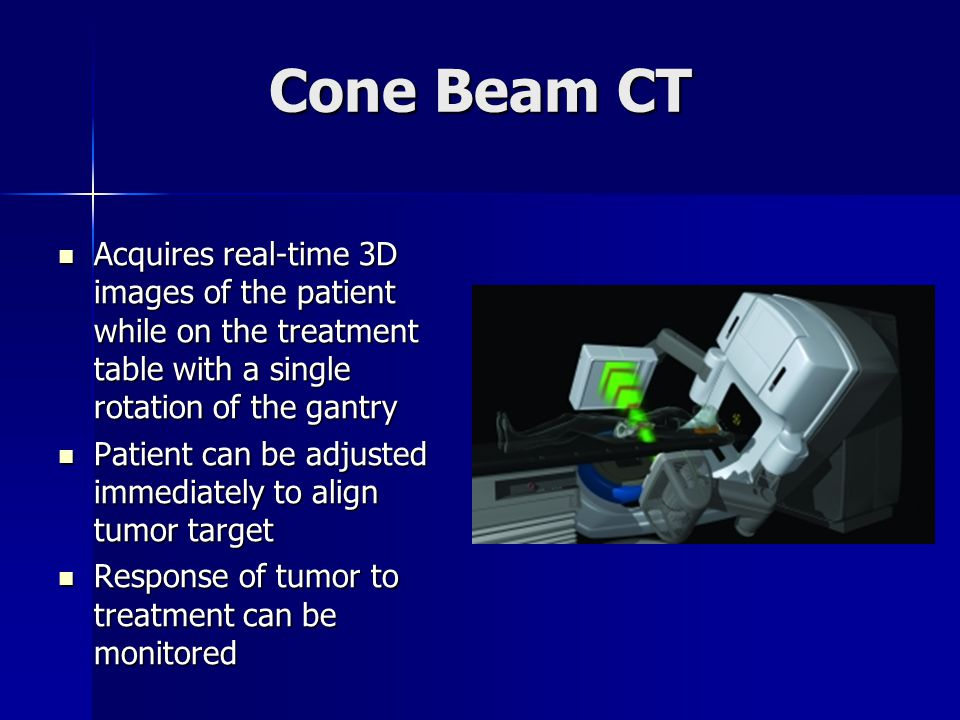 Cone Beam CT Acquires real-time 3D images of the patient while on the treatment table with a single rotation of the gantry.