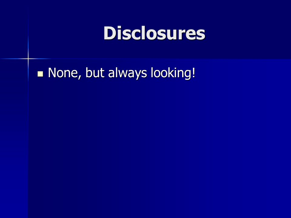 Disclosures None, but always looking!