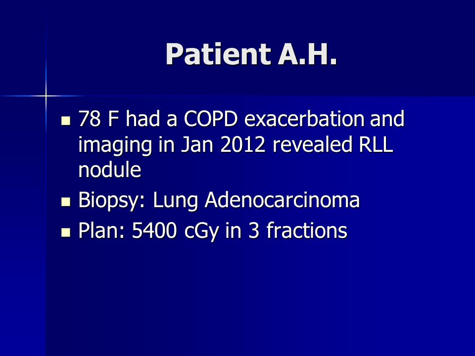 Patient A.H. 78 F had a COPD exacerbation and imaging in Jan 2012 revealed RLL nodule. Biopsy: Lung Adenocarcinoma.