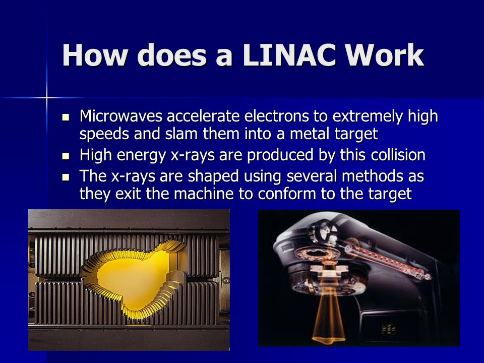 How does a LINAC Work Microwaves accelerate electrons to extremely high speeds and slam them into a metal target.