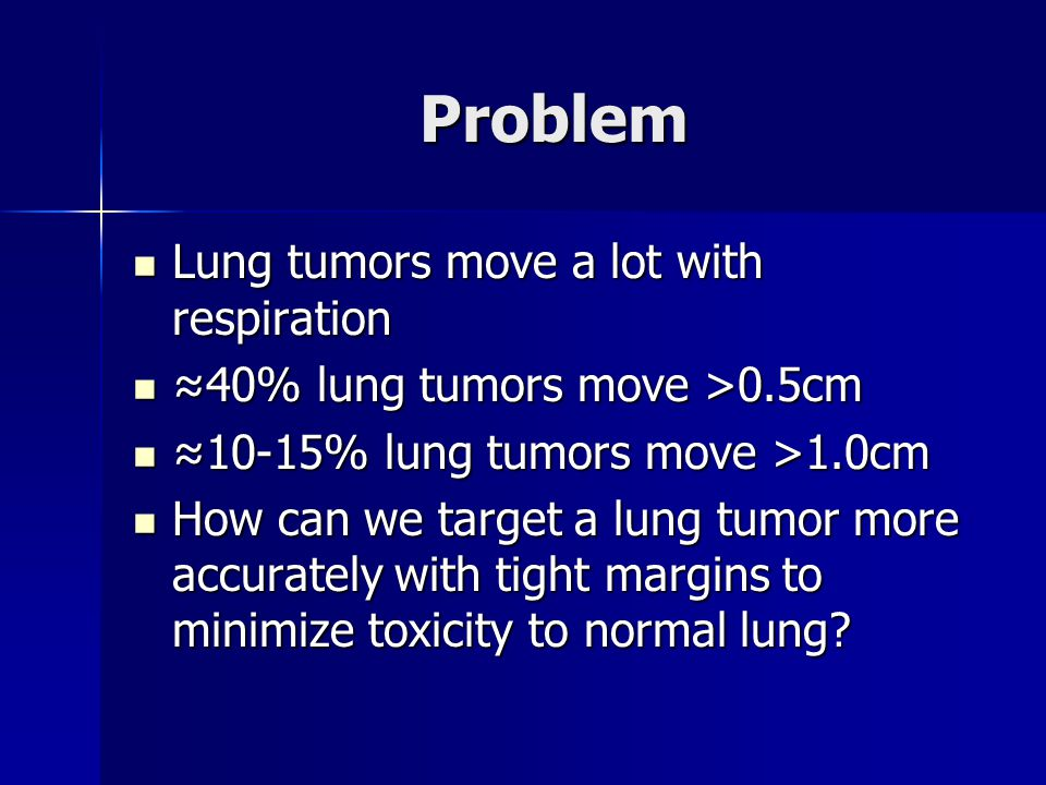 Problem Lung tumors move a lot with respiration