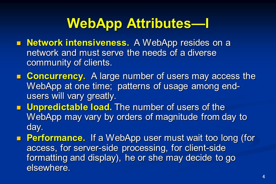 WebApp Attributes—I Network intensiveness. A WebApp resides on a network and must serve the needs of a diverse community of clients.