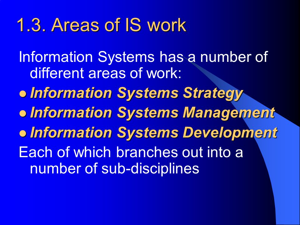 1.3. Areas of IS work Information Systems has a number of different areas of work: Information Systems Strategy.