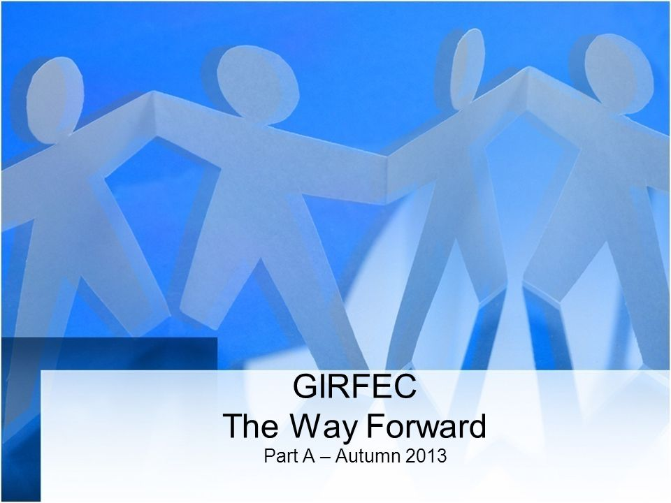 GIRFEC The Way Forward Part A – Autumn 2013