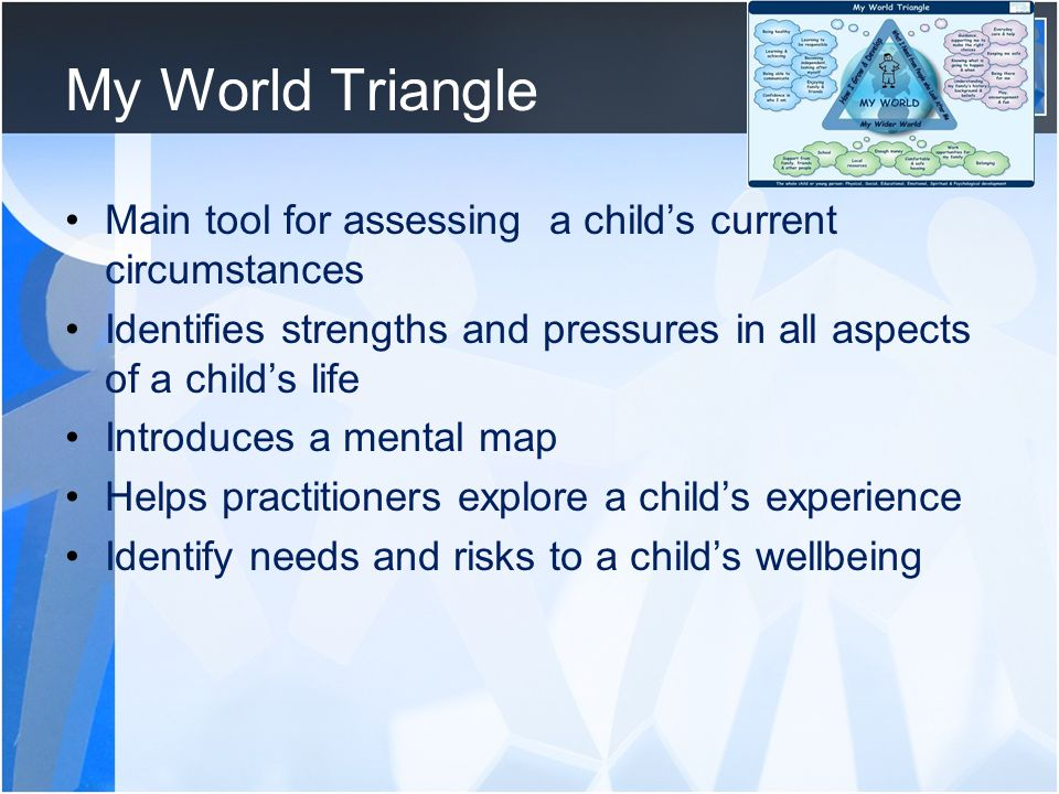 My World Triangle Main tool for assessing a child's current circumstances. Identifies strengths and pressures in all aspects of a child's life.