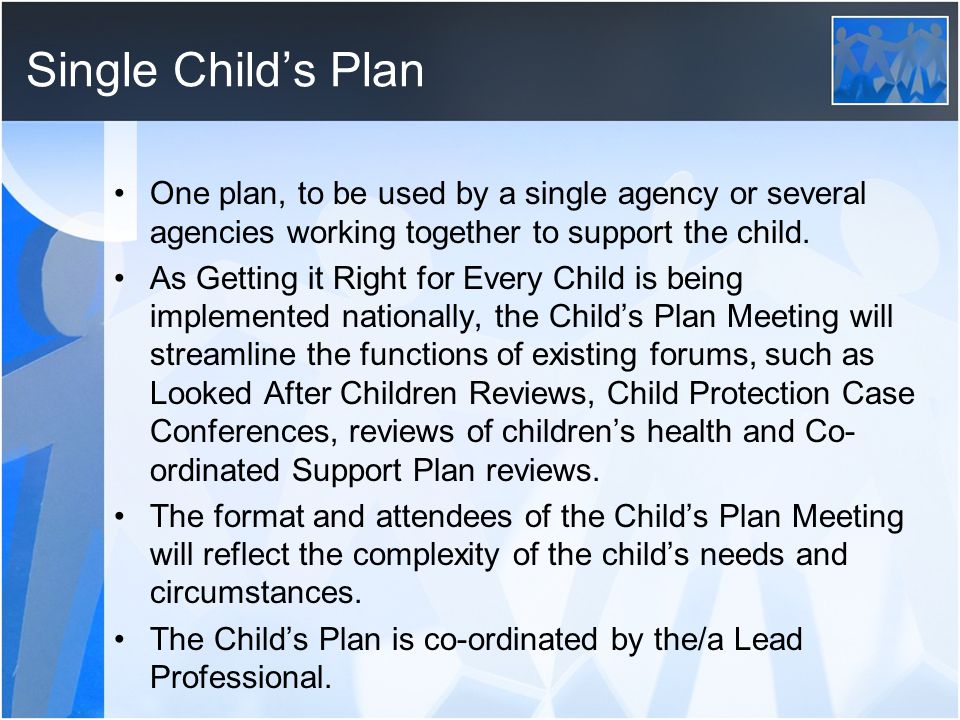 Single Child's Plan One plan, to be used by a single agency or several agencies working together to support the child.