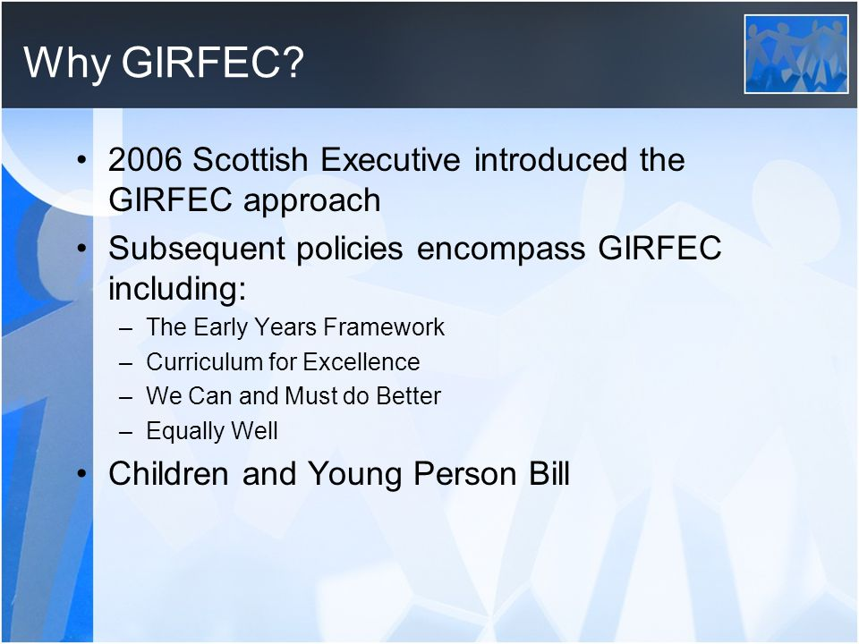 Why GIRFEC 2006 Scottish Executive introduced the GIRFEC approach
