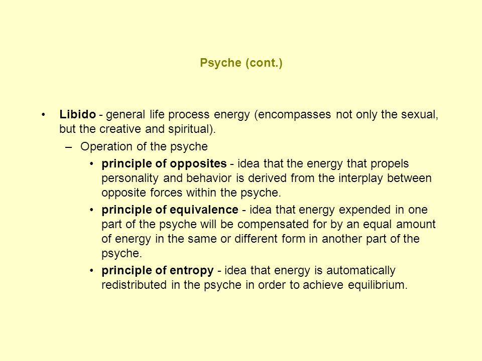 Psyche (cont.) Libido - general life process energy (encompasses not only the sexual, but the creative and spiritual).