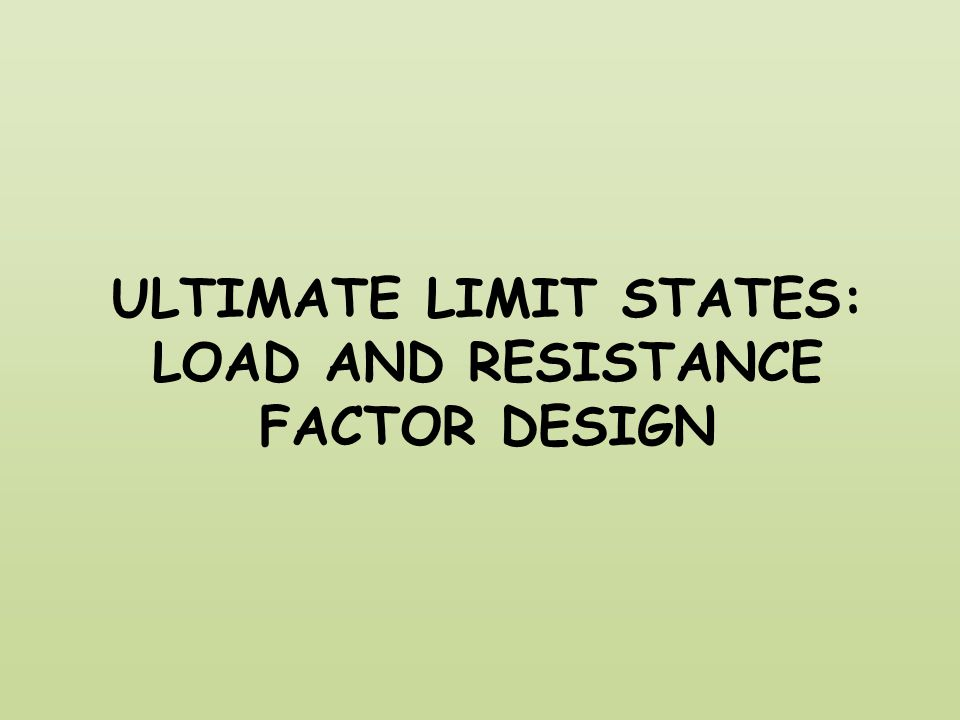 ULTIMATE LIMIT STATES: LOAD AND RESISTANCE FACTOR DESIGN