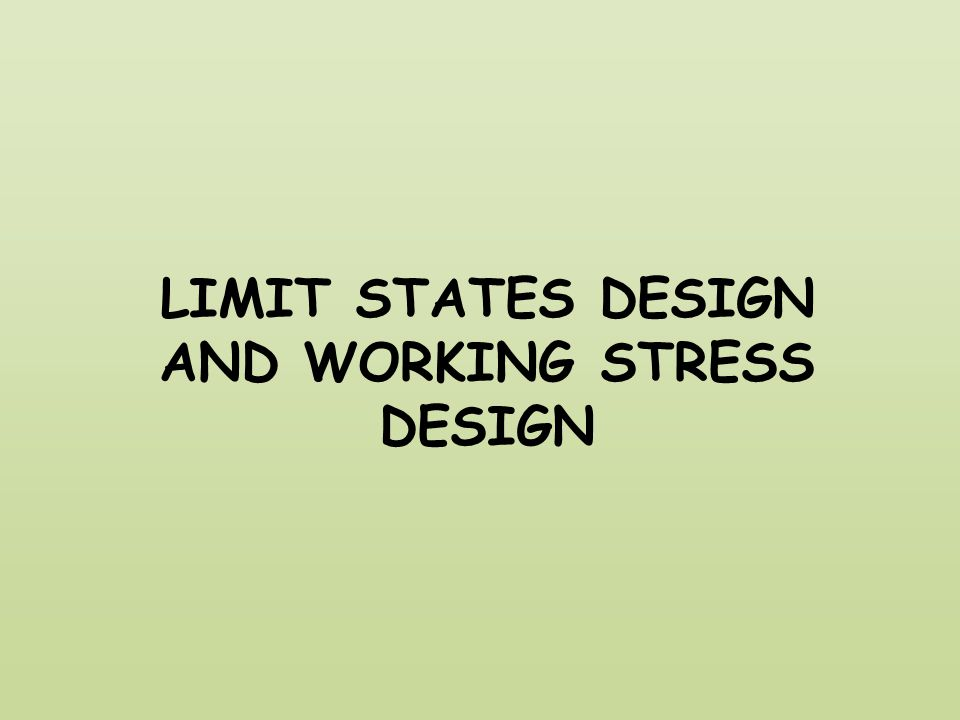 LIMIT STATES DESIGN AND WORKING STRESS DESIGN