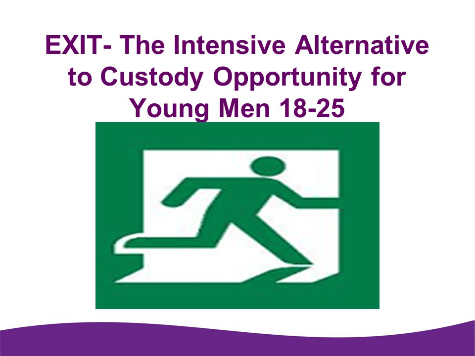 EXIT- The Intensive Alternative to Custody Opportunity for Young Men 18-25