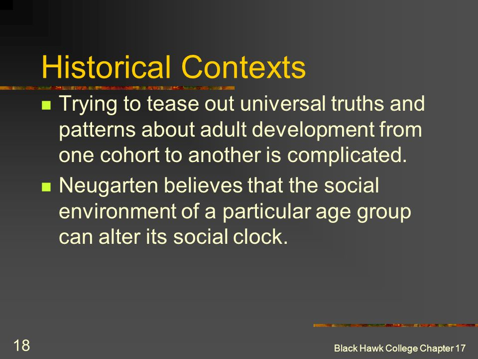 Historical Contexts Trying to tease out universal truths and patterns about adult development from one cohort to another is complicated.
