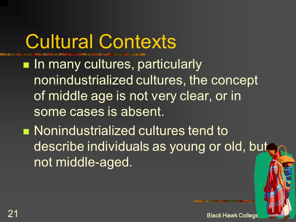 Cultural Contexts In many cultures, particularly nonindustrialized cultures, the concept of middle age is not very clear, or in some cases is absent.