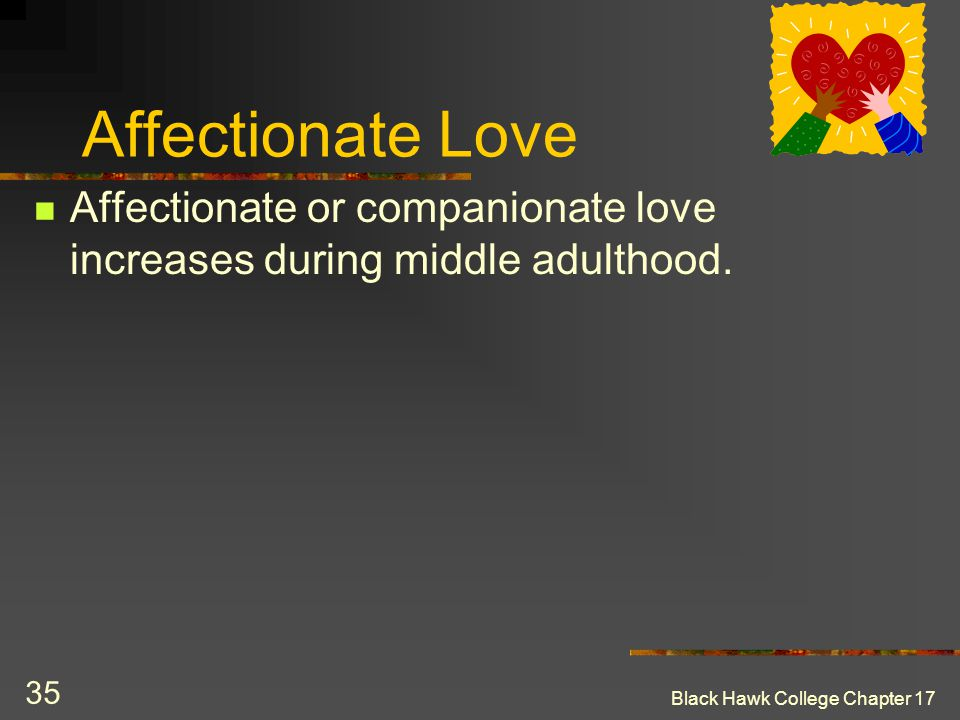 Affectionate Love Affectionate or companionate love increases during middle adulthood.