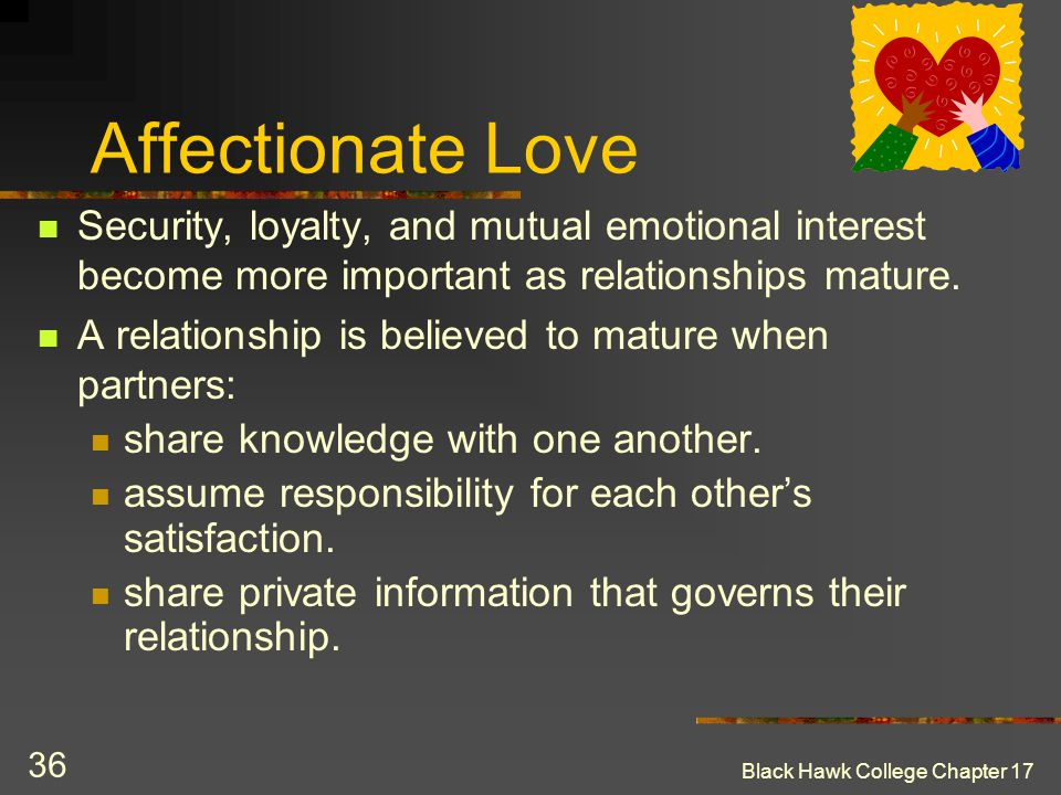 Affectionate Love Security, loyalty, and mutual emotional interest become more important as relationships mature.
