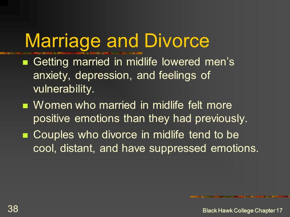 Marriage and Divorce Getting married in midlife lowered men's anxiety, depression, and feelings of vulnerability.