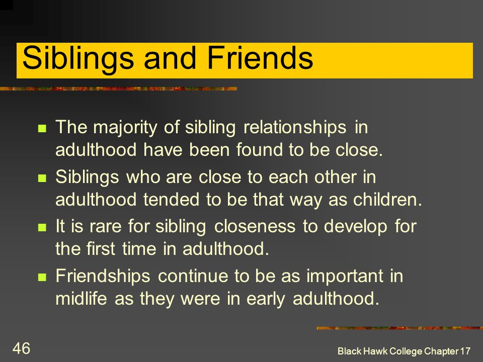 Siblings and Friends The majority of sibling relationships in adulthood have been found to be close.