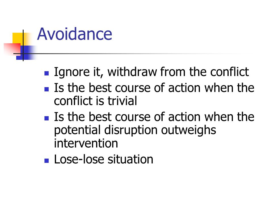 Avoidance Ignore it, withdraw from the conflict