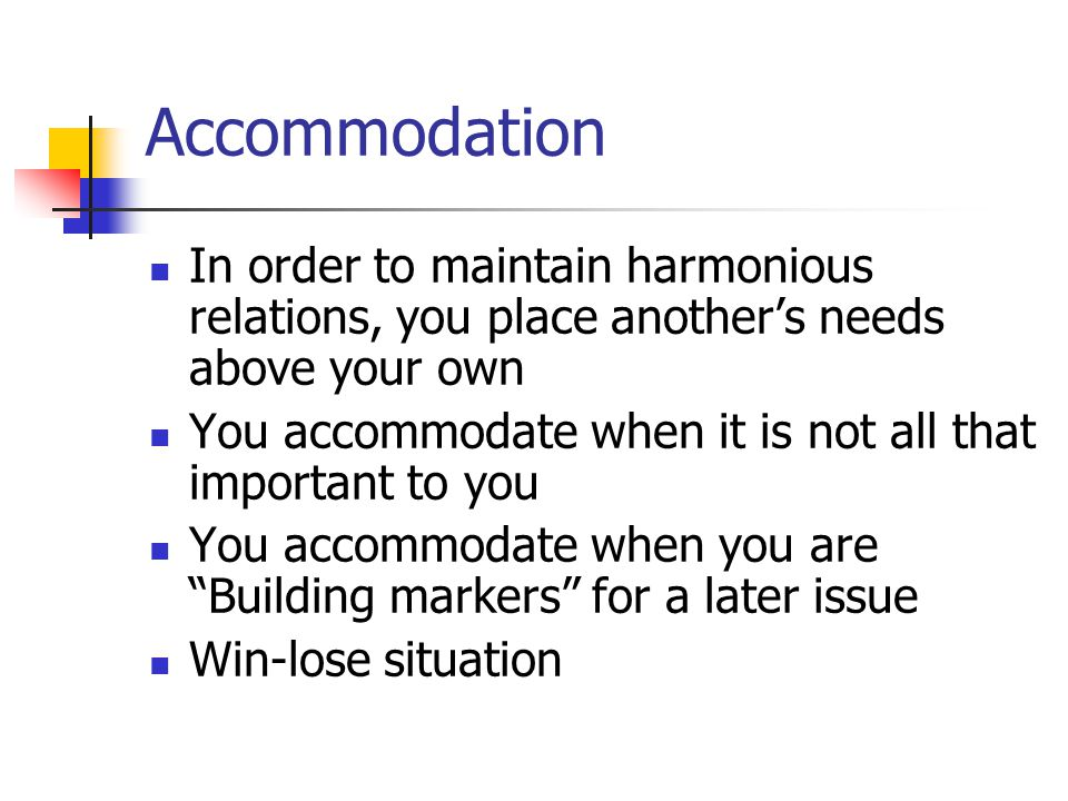 Accommodation In order to maintain harmonious relations, you place another's needs above your own.