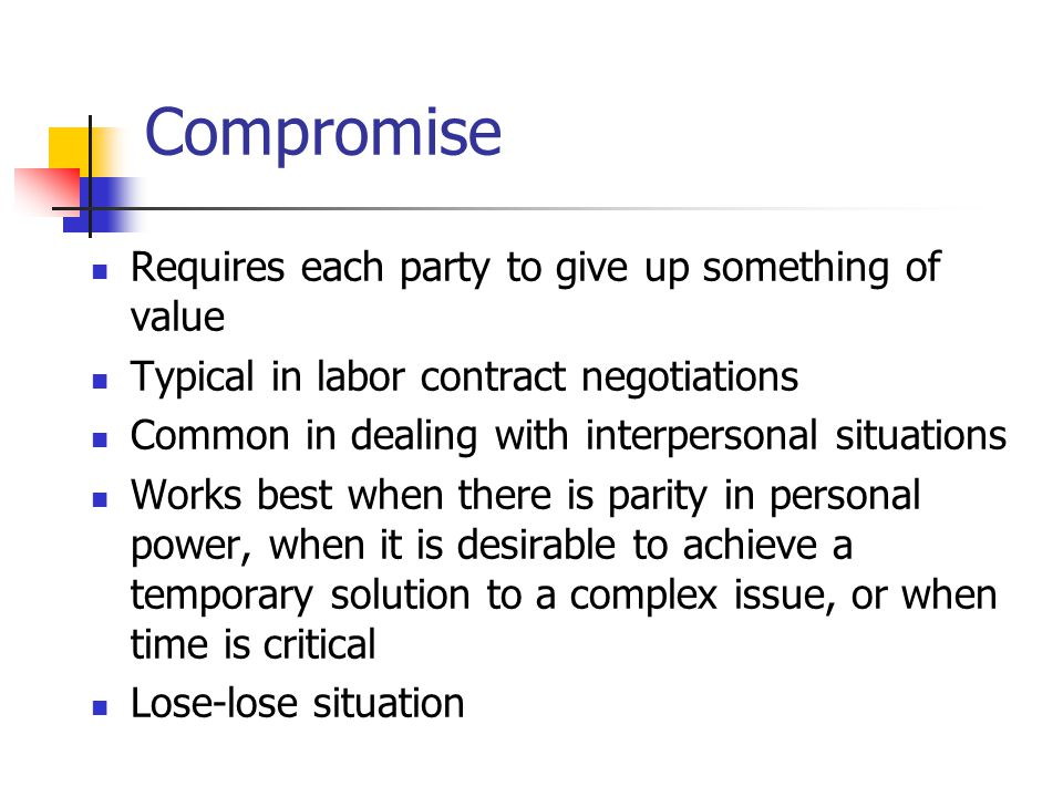 Compromise Requires each party to give up something of value