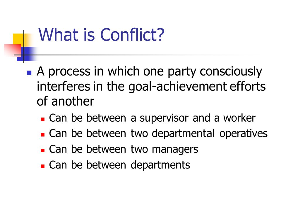 What is Conflict A process in which one party consciously interferes in the goal-achievement efforts of another.